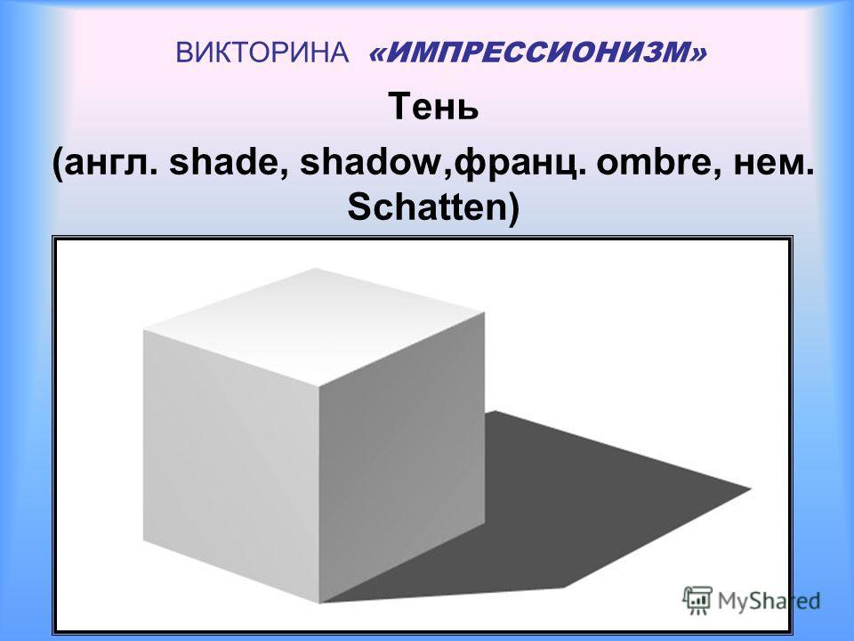 ВИКТОРИНА «ИМПРЕССИОНИЗМ» Тень (англ. shade, shadow,франц. ombre, нем. Schatten)
