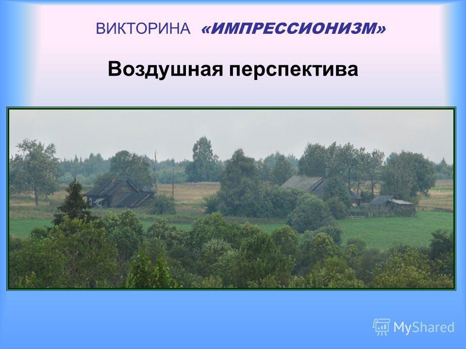 ВИКТОРИНА «ИМПРЕССИОНИЗМ» Воздушная перспектива
