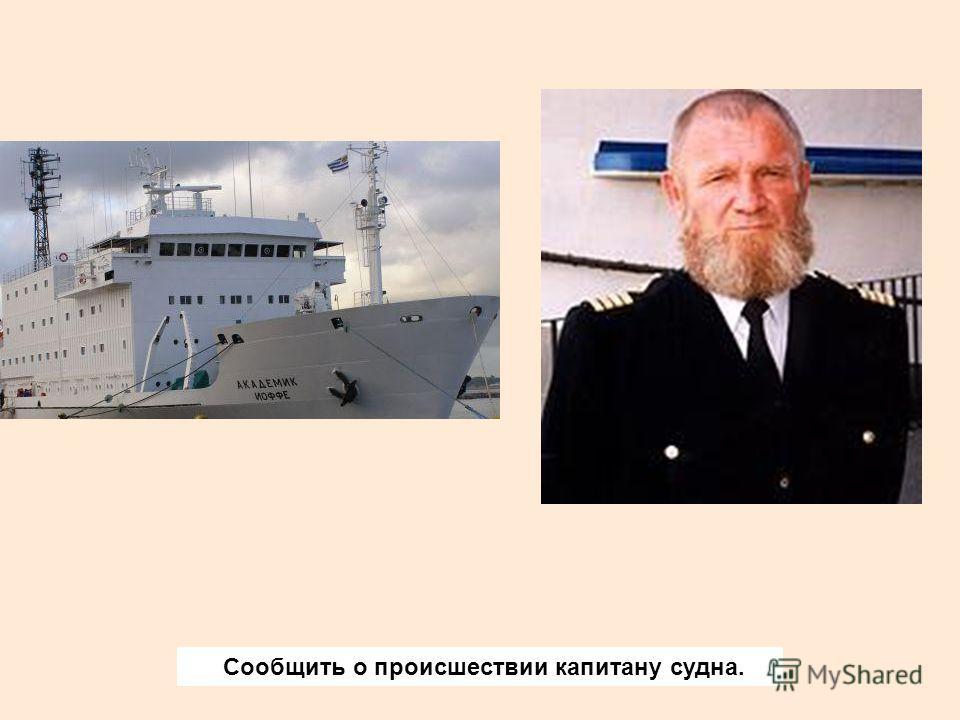 Сообщить о происшествии капитану судна.