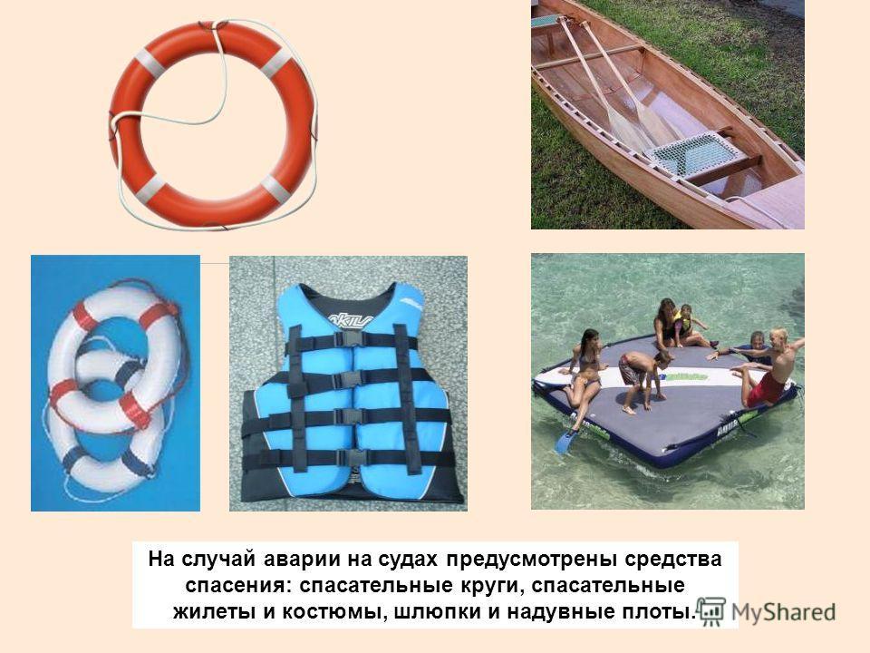 На случай аварии на судах предусмотрены средства спасения: спасательные круги, спасательные жилеты и костюмы, шлюпки и надувные плоты.