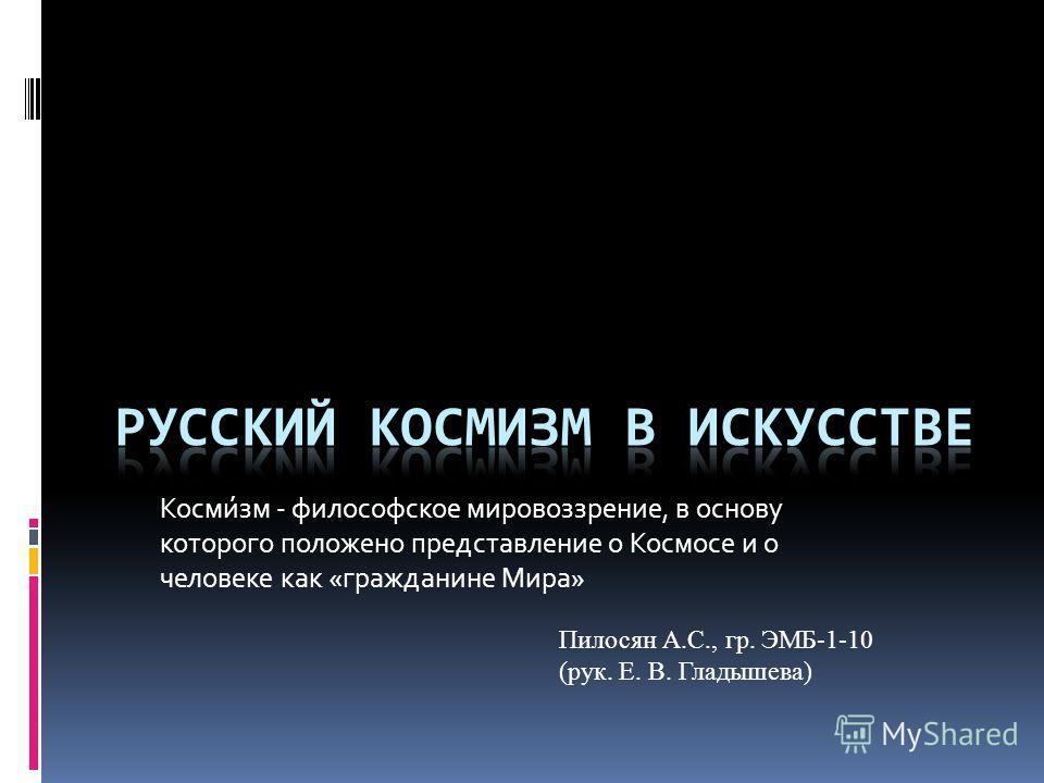 Косми́зм - философское мировоззрение, в основу которого положено представление о Космосе и о человеке как «гражданине Мира» Пилосян А.С., гр. ЭМБ-1-10 (рук. Е. В. Гладышева)