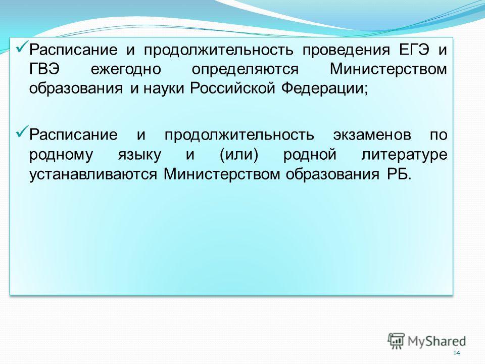 Расписание и продолжительность проведения ЕГЭ и ГВЭ ежегодно определяются Министерством образования и науки Российской Федерации; Расписание и продолжительность экзаменов по родному языку и (или) родной литературе устанавливаются Министерством образо