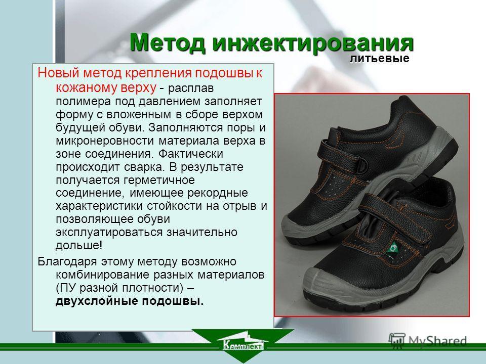 Метод инжектирования Новый метод крепления подошвы к кожаному верху - расплав полимера под давлением заполняет форму с вложенным в сборе верхом будущей обуви. Заполняются поры и микронеровности материала верха в зоне соединения. Фактически происходит