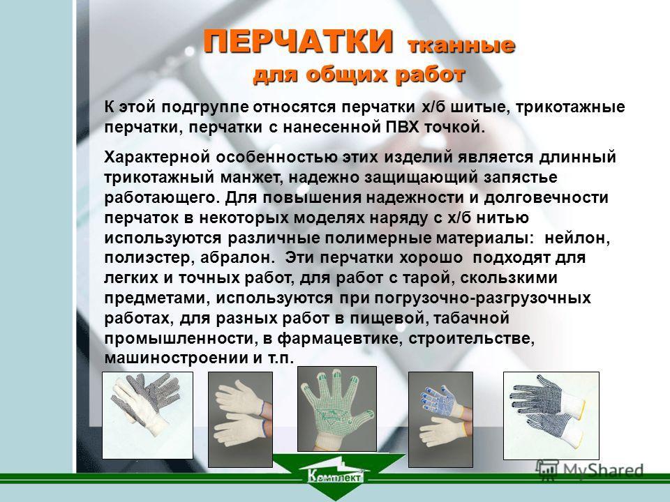 ПЕРЧАТКИ тканные для общих работ. К этой подгруппе относятся перчатки х/б шитые, трикотажные перчатки, перчатки с нанесенной ПВХ точкой. Характерной особенностью этих изделий является длинный трикотажный манжет, надежно защищающий запястье работающег