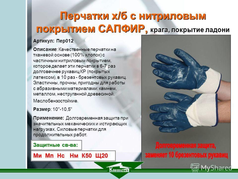 Артикул: Пер 012 Описание: Качественные перчатки на тканевой основе (100% хлопок) с частичным нитриловым покрытием, которое делает эти перчатки в 6-7 раз долговечнее рукавиц КР (покрытых латексом), в 10 раз - брезентовых рукавиц. Эластичны, прочны, п