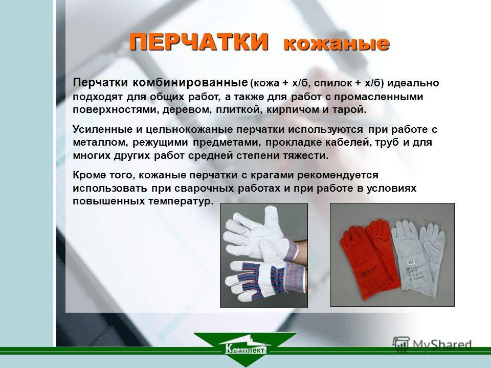 ПЕРЧАТКИ кожаные. Перчатки комбинированные (кожа + х/б, спилок + х/б) идеально подходят для общих работ, а также для работ с промасленными поверхностями, деревом, плиткой, кирпичом и тарой. Усиленные и цельнокожаные перчатки используются при работе с