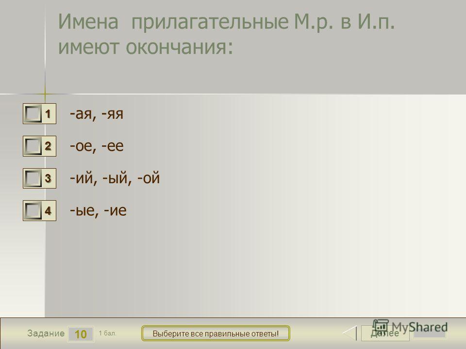 Далее 10 Задание 1 бал. Выберите все правильние ответы! 1111 2222 3333 4444 Имена прилагательние М.р. в И.п. имеют окончания: -ма я, -яя -ее, -ее -ий, -ой, -ой -ие, -ие