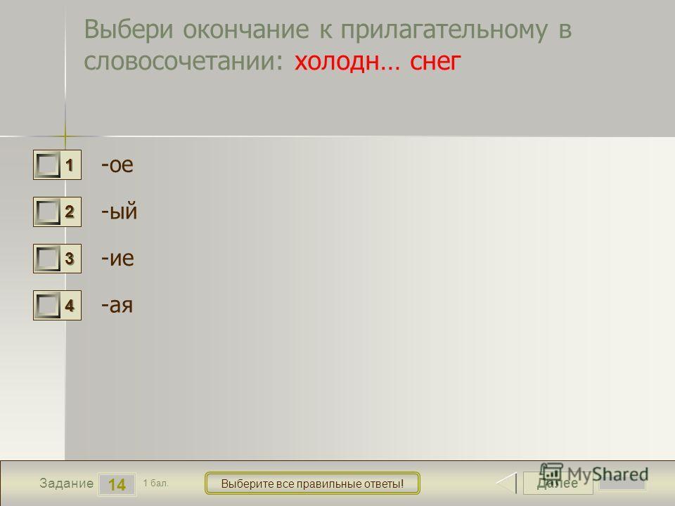 Далее 14 Задание 1 бал. Выберите все правильние ответы! 1111 2222 3333 4444 Выбери окончание к прилагательному в словосочетании: холодно… снег -ее -ой -ие -ма я