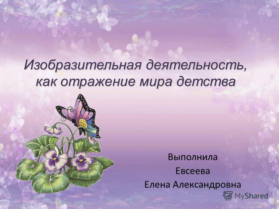 Изобразительная деятельность, как отражение мира детства Выполнила Евсеева Елена Александровна
