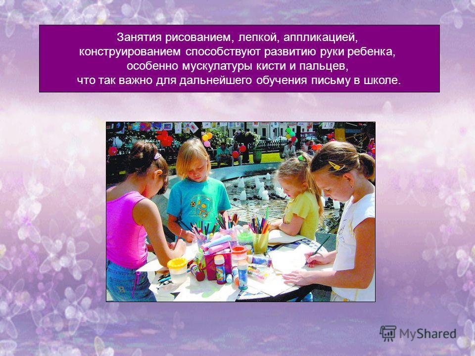 Занятия рисованием, лепкой, аппликацией, конструированием способствуют развитию руки ребенка, особенно мускулатуры кисти и пальцев, что так важно для дальнейшего обучения письму в школе.