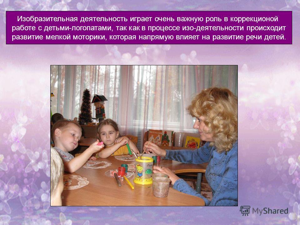 Изобразительная деятельность играет очень важную роль в коррекционной работе с детьми-логопатами, так как в процессе изо-деятельности происходит развитие мелкой моторики, которая напрямую влияет на развитие речи детей.