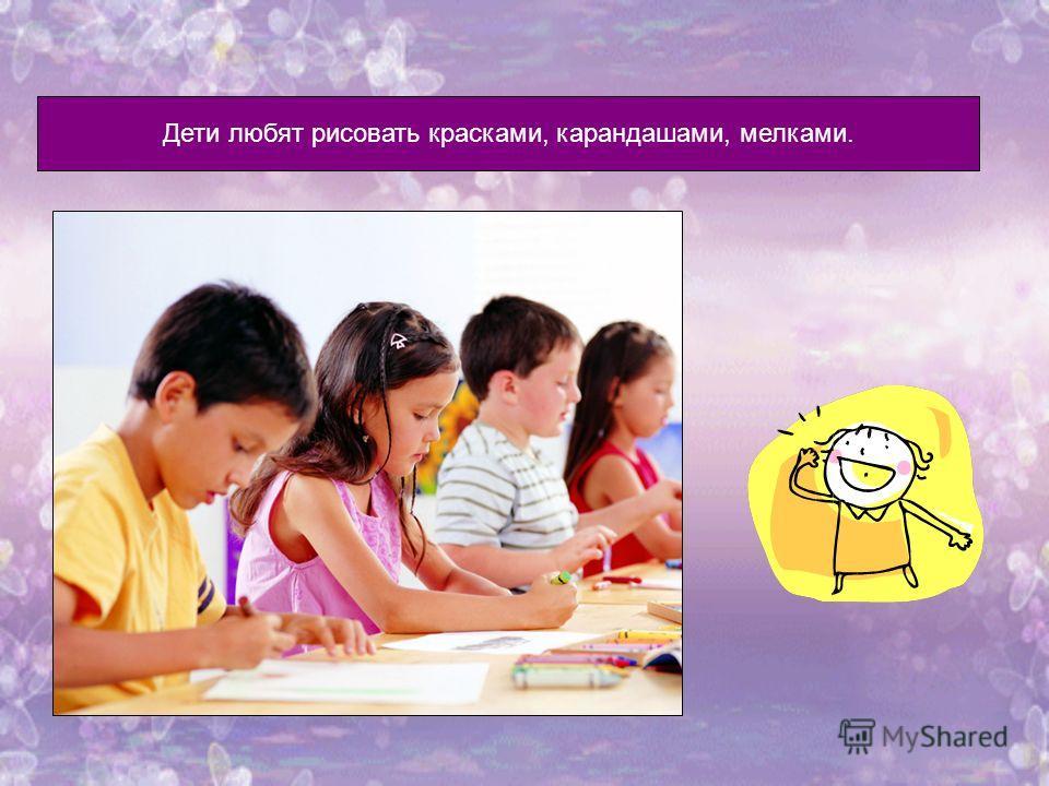 Дети любят рисовать красками, карандашами, мелками.
