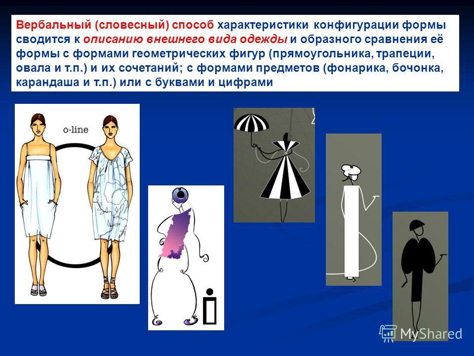 Вербальный (словесный) способ характеристики конфигурации формы сводится к описанию внешнего вида одежды и образного сравнения её формы с формами геометрических фигур (прямоугольника, трапеции, овала и т.п.) и их сочетаний; с формами предметов (фонар