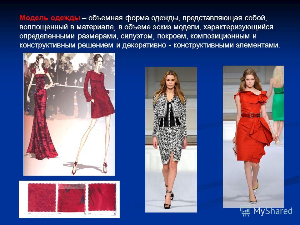 Модель одежды – объемная форма одежды, представляющая собой, воплощенный в материале, в объеме эскиз модели, характеризующийся определенными размерами, силуэтом, покроем, композиционным и конструктивным решением и декоративно - конструктивными элемен