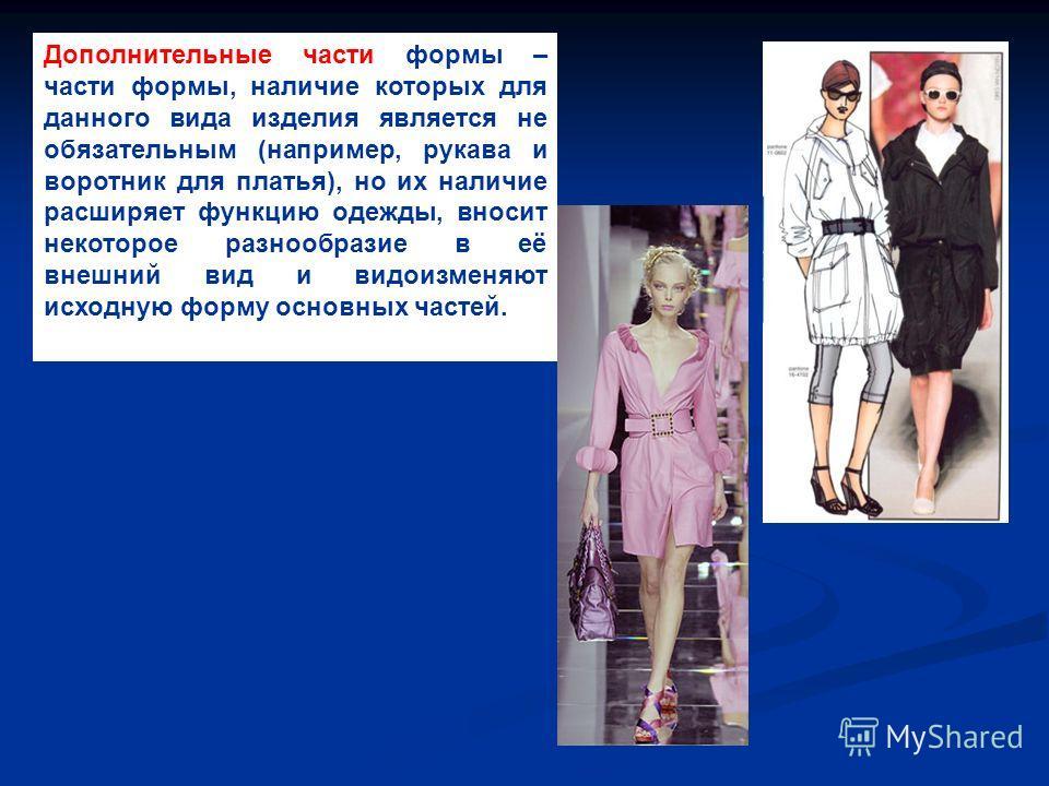 Дополнительные части формы – части формы, наличие которых для данного вида изделия является не обязательным (например, рукава и воротник для платья), но их наличие расширяет функцию одежды, вносит некоторое разнообразие в её внешний вид и видоизменяю