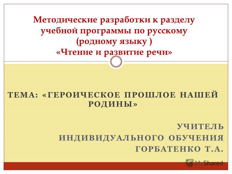 ТЕМА: «ГЕРОИЧЕСКОЕ ПРОШЛОЕ НАШЕЙ РОДИНЫ» УЧИТЕЛЬ ИНДИВИДУАЛЬНОГО ОБУЧЕНИЯ ГОРБАТЕНКО Т.А. Методические разработки к разделу учебной программы по русскому (родному языку ) «Чтение и развитие речи»