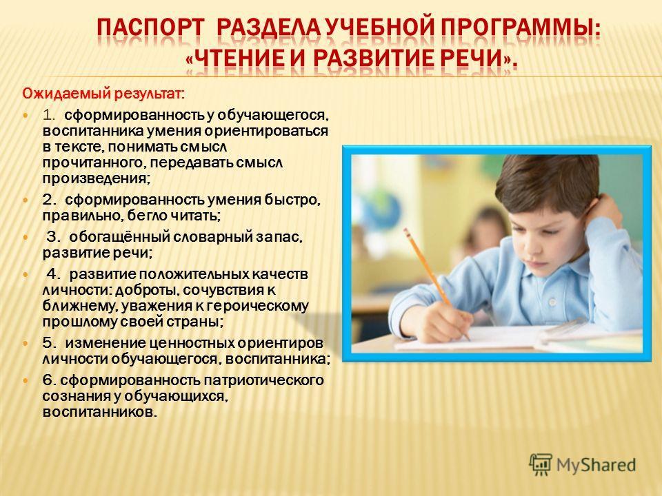 Ожидаемый результат: 1. сформированность у обучающегося, воспитанника умения ориентироваться в тексте, понимать смысл прочитанного, передавать смысл произведения; 2. сформированность умения быстро, правильно, бегло читать; 3. обогащённый словарный за