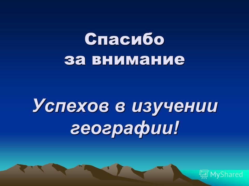 Спасибо за внимание Успехов в изучении географии!
