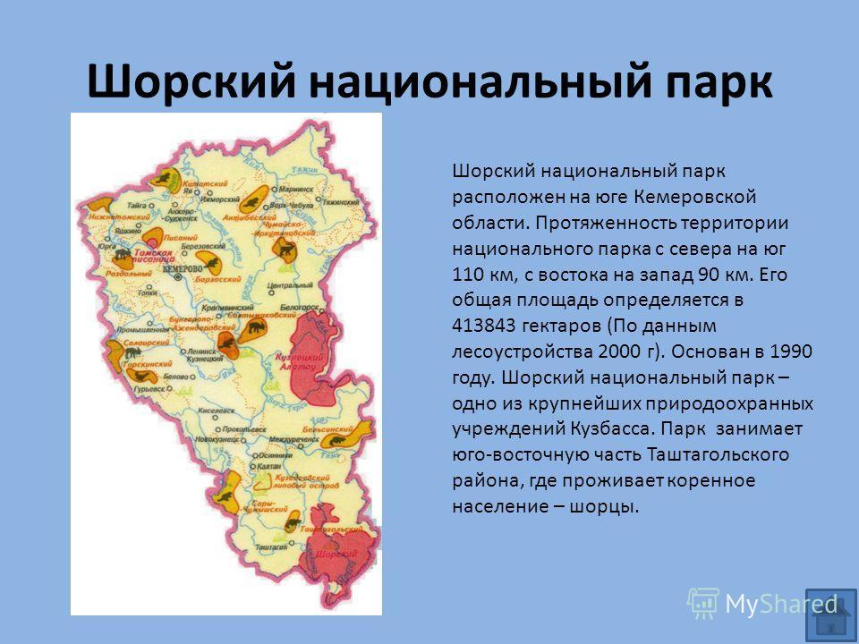 Шорский национальный парк Шорский национальный парк расположен на юге Кемеровской области. Протяженность территории национального парка с севера на юг 110 км, с востока на запад 90 км. Его общая площадь определяется в 413843 гектаров (По данным лесоу