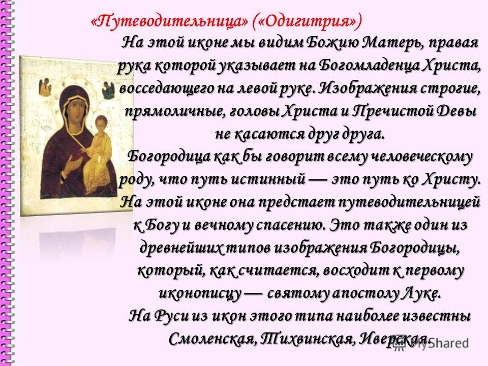 «Путеводительница» («Одигитрия») На этой иконе мы видим Божию Матерь, правая рука которой указывает на Богомладенца Христа, восседающего на левой руке. Изображения строгие, прямо личные, головы Христа и Пречистой Девы не касаются друг друга. Богороди