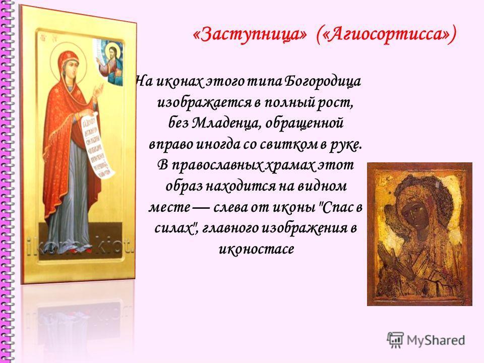 «Заступница» («Агиосортисса») На иконах этого типа Богородица изображается в полный рост, без Младенца, обращенной вправо иногда со свитком в руке. В православных храмах этот образ находится на видном месте слева от иконы