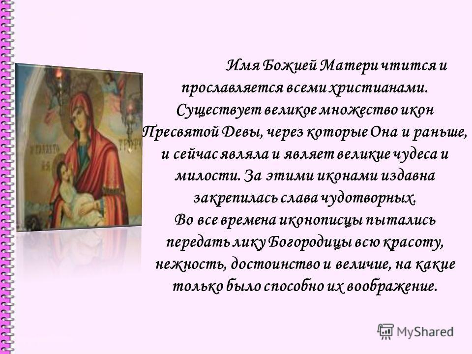 Имя Божией Матери чтится и прославляется всеми христианами. Существует великое множество икон Пресвятой Девы, через которые Она и раньше, и сейчас являла и являет великие чудеса и милости. За этими иконами издавна закрепилась слава чудотворных. Во вс