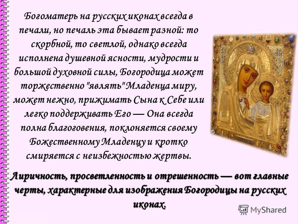 Богоматерь на русских иконах всегда в печали, но печаль эта бывает разной: то скорбной, то светлой, однако всегда исполнена душевной ясности, мудрости и польшой духовной силы, Богородица может торжественно