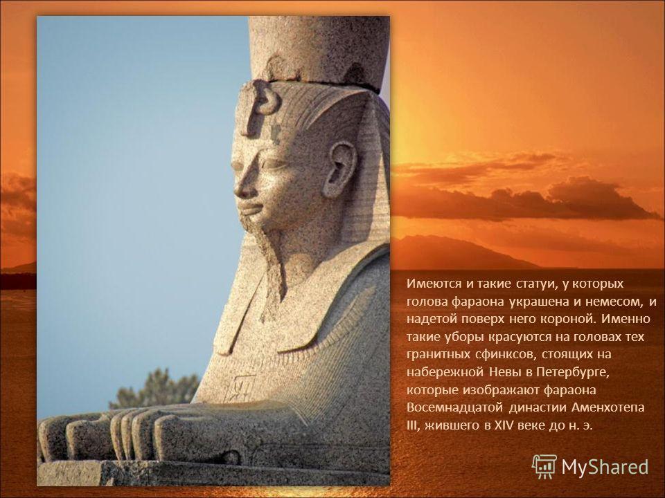 Имеются и такие статуи, у которых голова фараона украшена и немесом, и надетой поверх него короной. Именно такие уборы красуются на головах тех гранитных сфинксов, стоящих на набережной Невы в Петербурге, которые изображают фараона Восемнадцатой дина