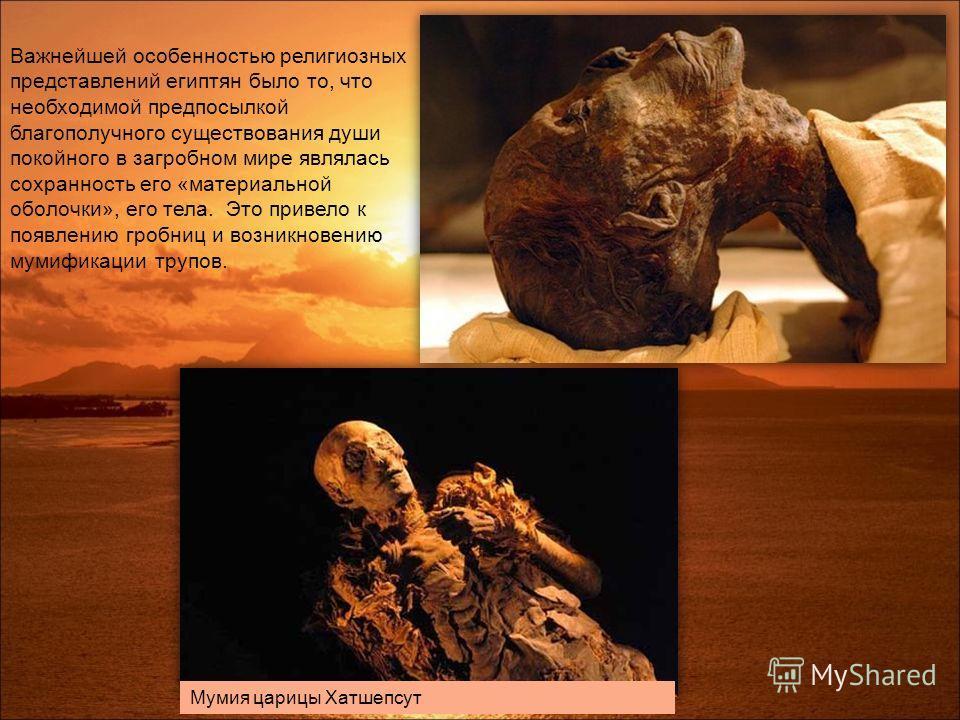 Важнейшей особенностью религиозных представлений египтян было то, что необходимой предпосылкой благополучного существования души покойного в загробном мире являлась сохранность его «материальной оболочки», его тела. Это привело к появлению гробниц и