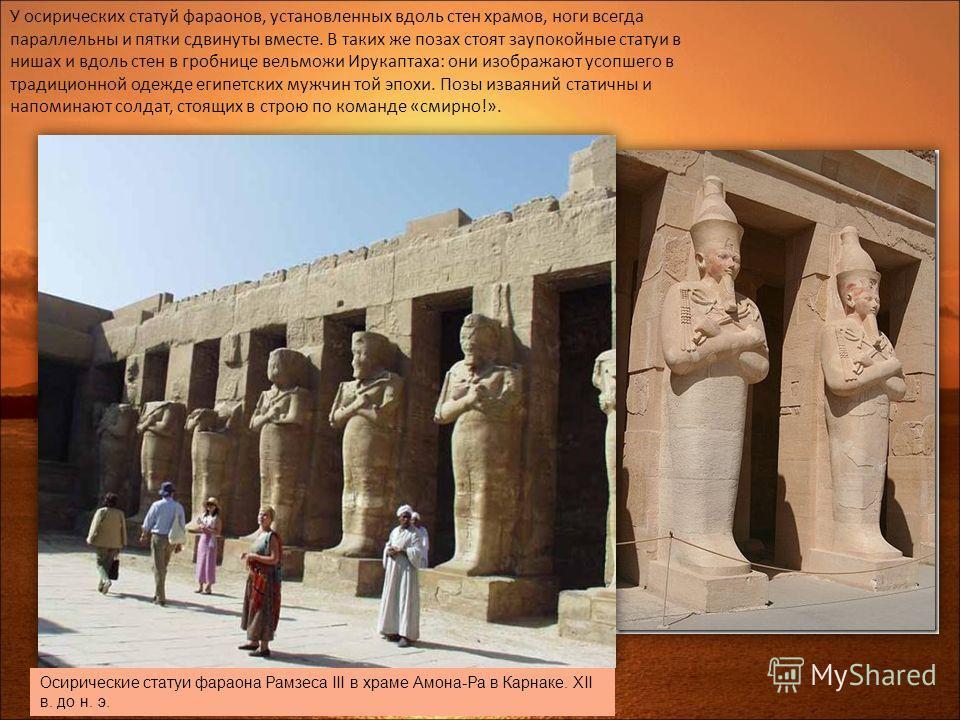 У осирических статуй фараонов, установленных вдоль стен храмов, ноги всегда параллельны и пятки сдвинуты вместе. В таких же позах стоят заупокойные статуи в нишах и вдоль стен в гробнице вельможи Ирукаптаха: они изображают усопшего в традиционной оде