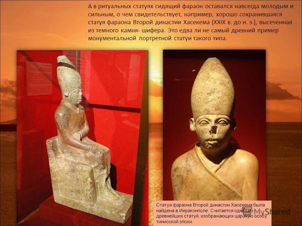 А в ритуальных статуях сидящий фараон оставался навсегда молодым и сильным, о чем свидетельствует, например, хорошо сохранившаяся статуя фараона Второй династии Хасекема (XXIX в. до н. э.), высеченная из темного камня- шифера. Это едва ли не самый др