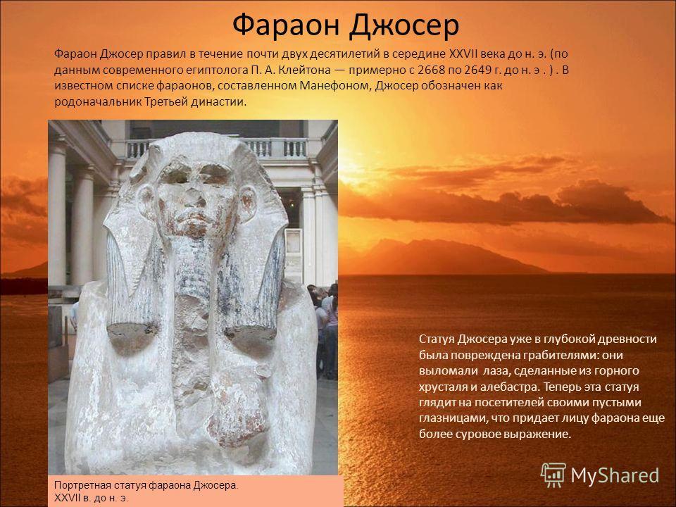 . Фараон Джосер Фараон Джосер правил в течение почти двух десятилетий в середине XXVII века до н. э. (по данным современного египтолога П. А. Клейтона примерно с 2668 по 2649 г. до н. э. ). В известном списке фараонов, составленном Манефоном, Джосер