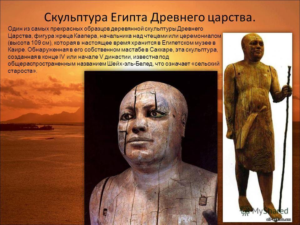 Скульптура Египта Древнего царства. Один из самых прекрасных образцов деревянной скульптуры Древнего Царства, фигура жреца Каапера, начальника над чтецами или церемониалом (высота 109 см), которая в настоящее время хранится в Египетском музее в Каире