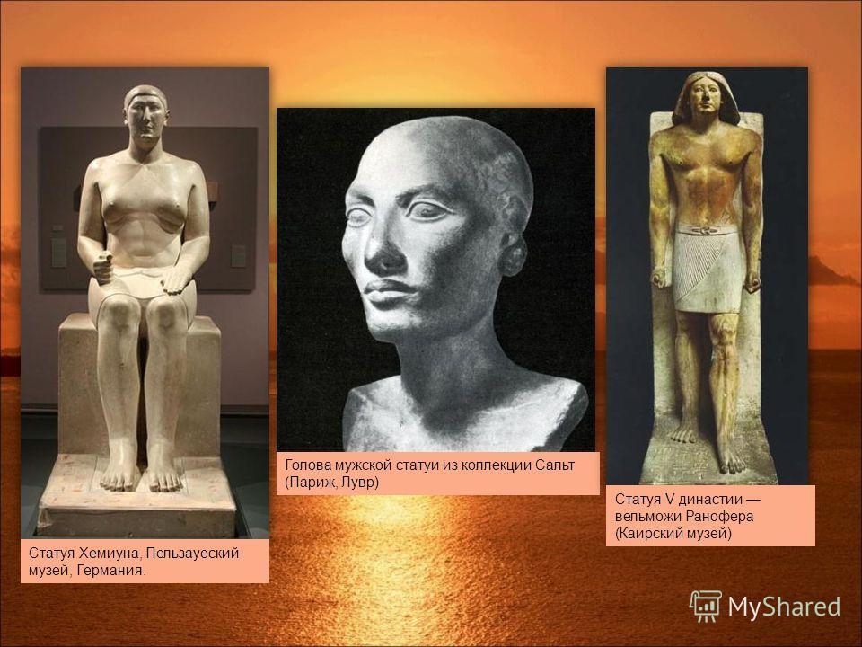 Статуя Хемиуна, Пельзауеский музей, Германия. Голова мужской статуи из коллекции Сальт (Париж, Лувр) Статуя V династии вельможи Ранофера (Каирский музей)