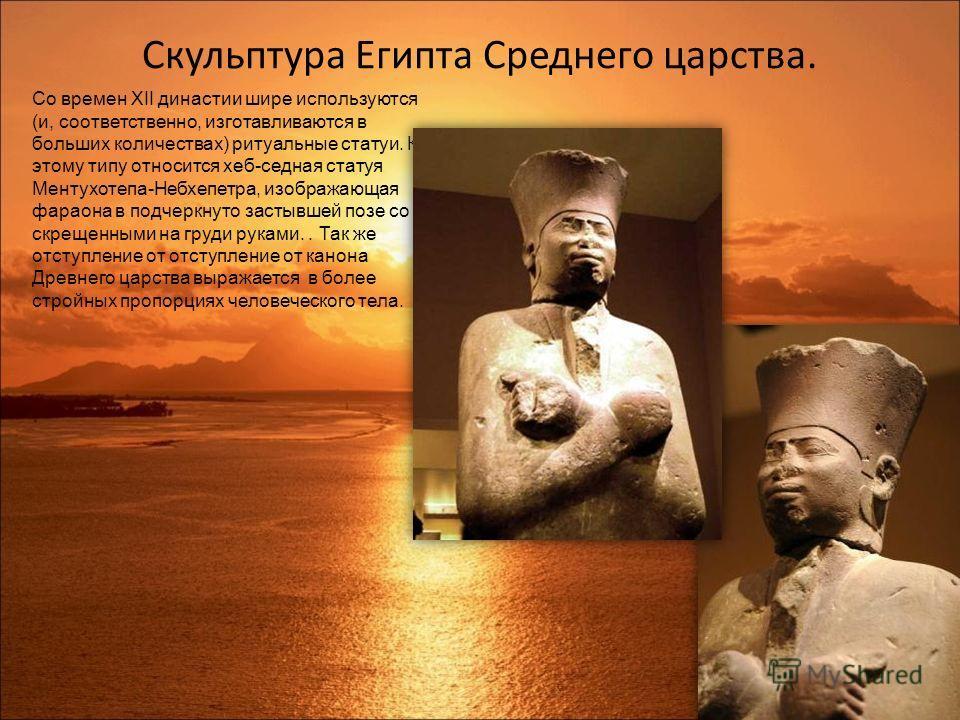 Скульптура Египта Среднего царства. Со времен XII династии шире используются (и, соответственно, изготавливаются в больших количествах) ритуальные статуи. К этому типу относится хеб-седная статуя Ментухотепа-Небхепетра, изображающая фараона в подчерк