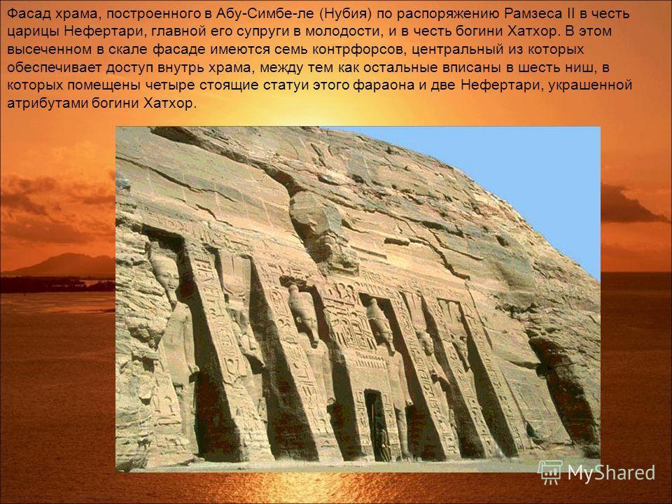 Фасад храма, построенного в Абу-Симбе-ле (Нубия) по распоряжению Рамзеса II в честь царицы Нефертари, главной его супруги в молодости, и в честь богини Хатхор. В этом высеченном в скале фасаде имеются семь контрфорсов, центральный из которых обеспечи