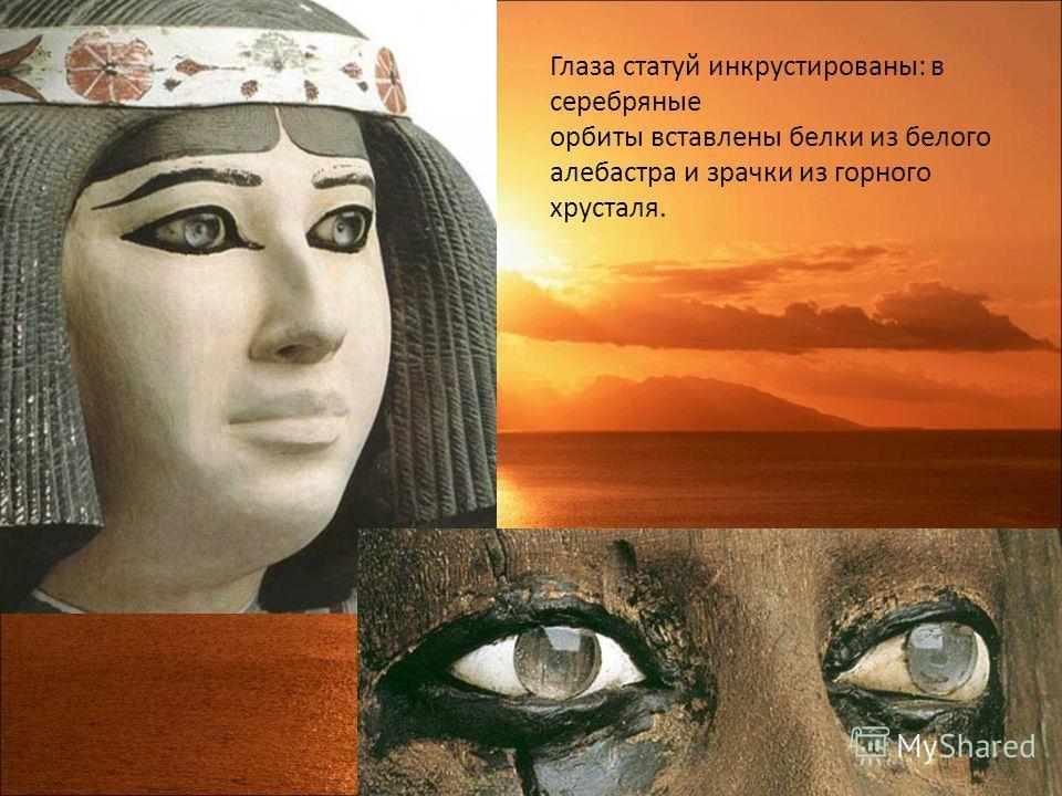 Глаза статуй инкрустированы: в серебряные орбиты вставлены белки из белого алебастра и зрачки из горного хрусталя.