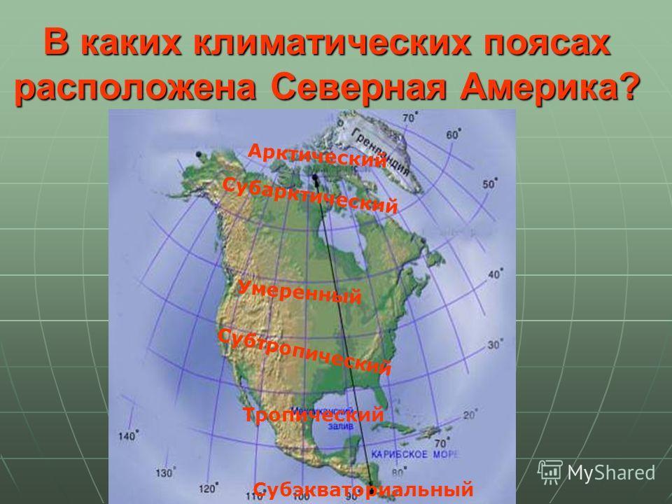 В каких климатических поясах расположена Северная Америка? Арктический Субарктический Умеренный Субтропический Тропический Субэкваториальный