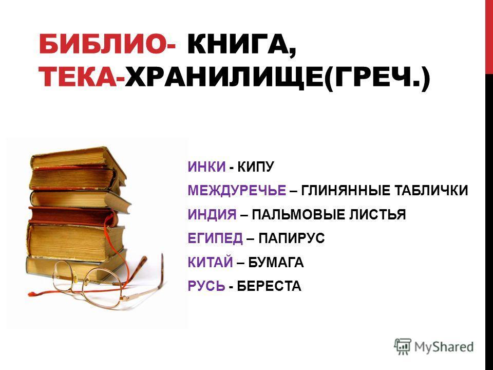БИБЛИО- КНИГА, ТЕКА-ХРАНИЛИЩЕ(ГРЕЧ.) ИНКИ - КИПУ МЕЖДУРЕЧЬЕ – ГЛИНЯННЫЕ ТАБЛИЧКИ ИНДИЯ – ПАЛЬМОВЫЕ ЛИСТЬЯ ЕГИПЕД – ПАПИРУС КИТАЙ – БУМАГА РУСЬ - БЕРЕСТА