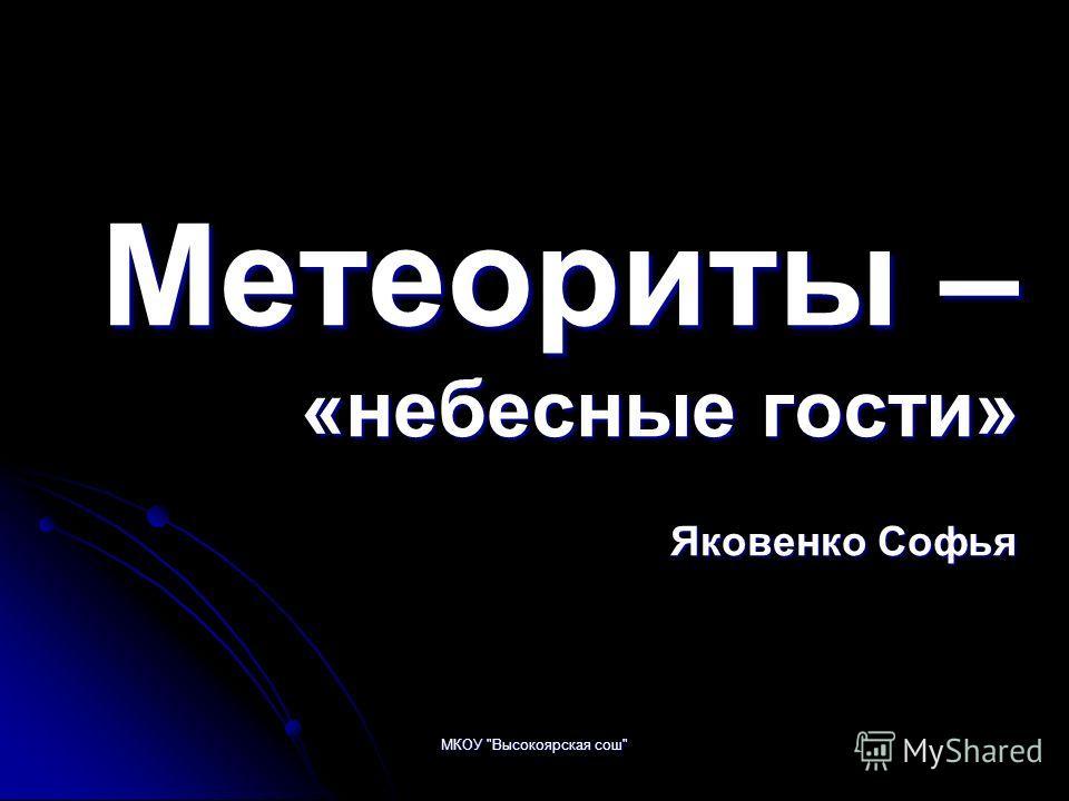 МКОУ Высокоярская сош Метеориты – «небесные гости» Яковенко Софья