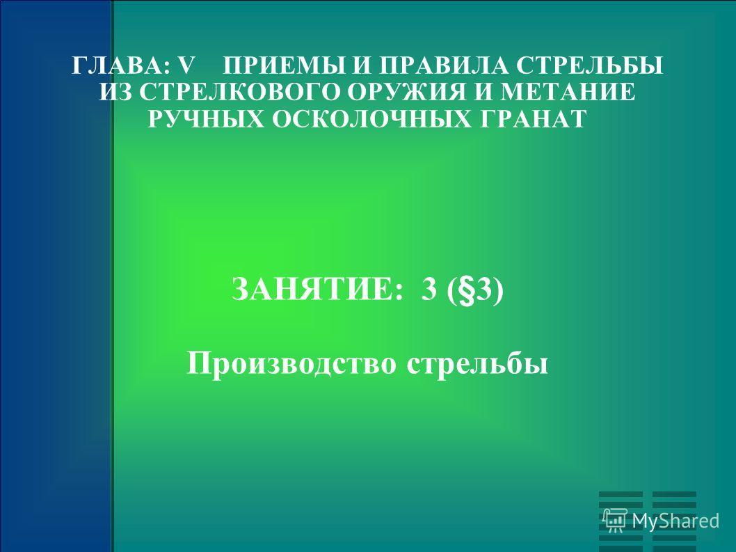 ГЛАВА: V ПРИЕМЫ И ПРАВИЛА СТРЕЛЬБЫ ИЗ СТРЕЛКОВОГО ОРУЖИЯ И МЕТАНИЕ РУЧНЫХ ОСКОЛОЧНЫХ ГРАНАТ ЗАНЯТИЕ: 3 (§3) Производство стрельбы