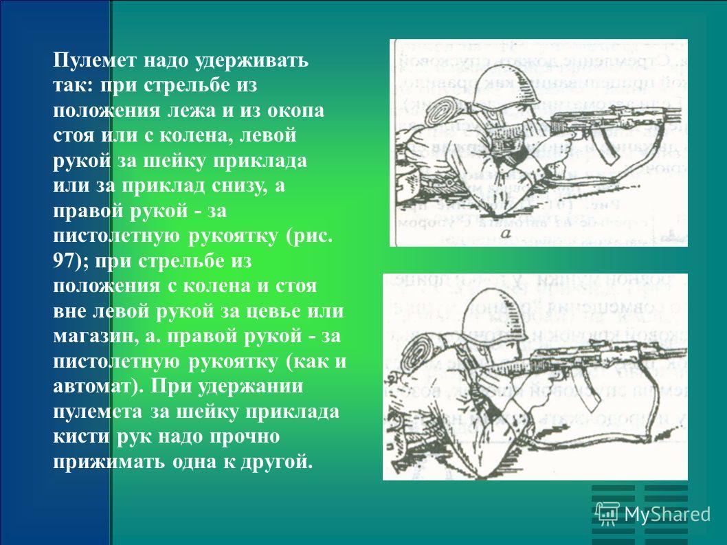 Пулемет надо удерживать так: при стрельбе из положения лежа и из окопа стоя или с колена, левой рукой за шейку приклада или за приклад снизу, а правой рукой - за пистолетную рукоятку (рис. 97); при стрельбе из положения с колена и стоя вне левой руко