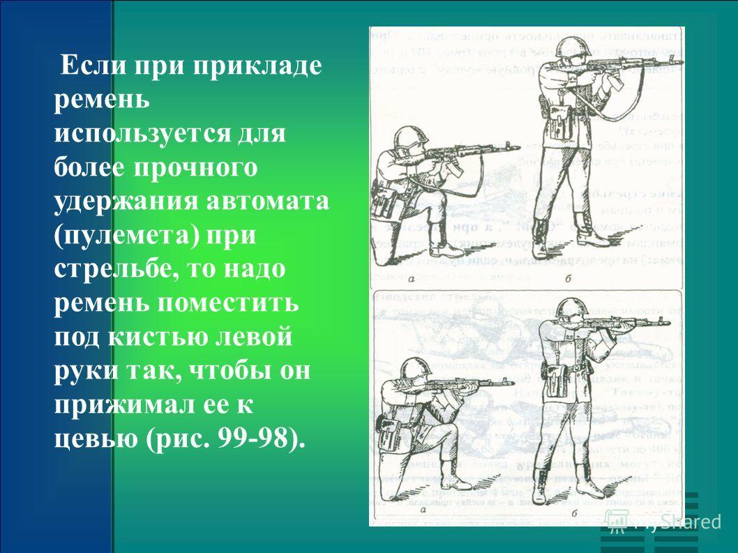 Если при прикладе ремень используется для более прочного удержания автомата (пулемета) при стрельбе, то надо ремень поместить под кистью левой руки так, чтобы он прижимал ее к цевью (рис. 99-98).
