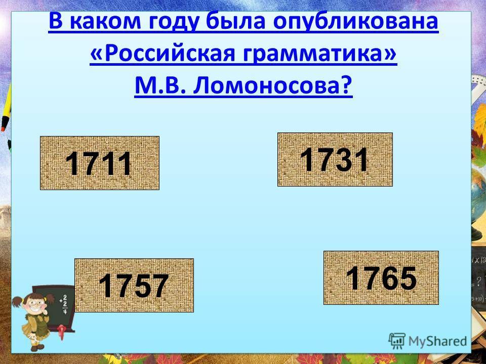 В каком году была опубликована «Российская грамматика» М.В. Ломоносова? 1757 1765 1711 1731