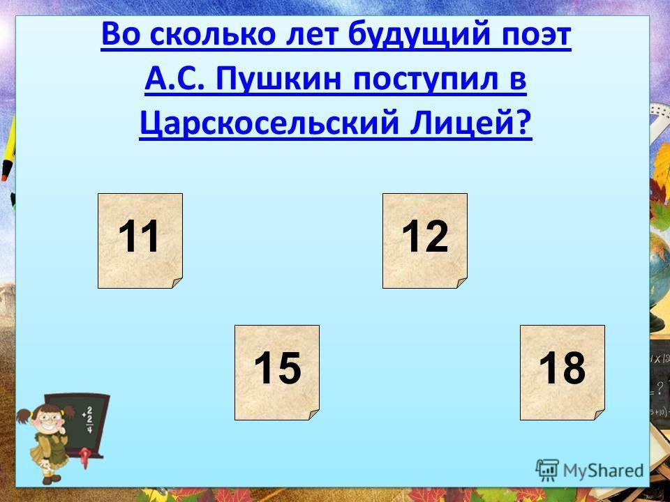 Во сколько лет будущий поэт А.С. Пушкин поступил в Царскосельский Лицей? 11 1518 12
