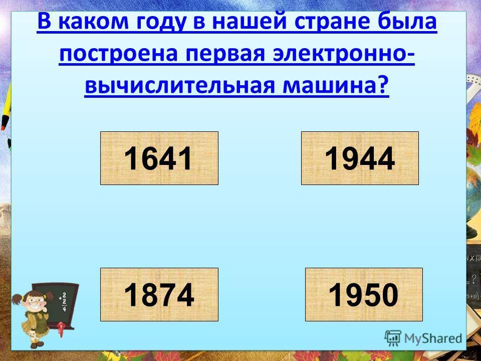 В каком году в нашей стране была построена первая электронно- вычислительная машина? 1641 18741950 1944