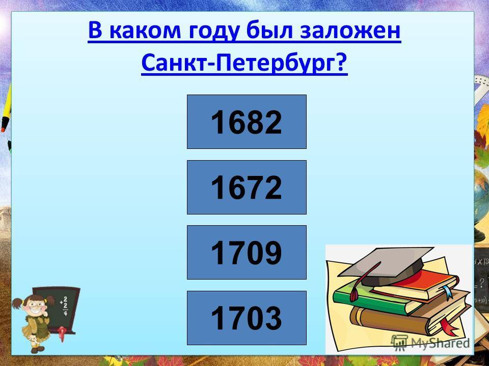 В каком году был заложен Санкт-Петербург? 1703 1709 1682 1672