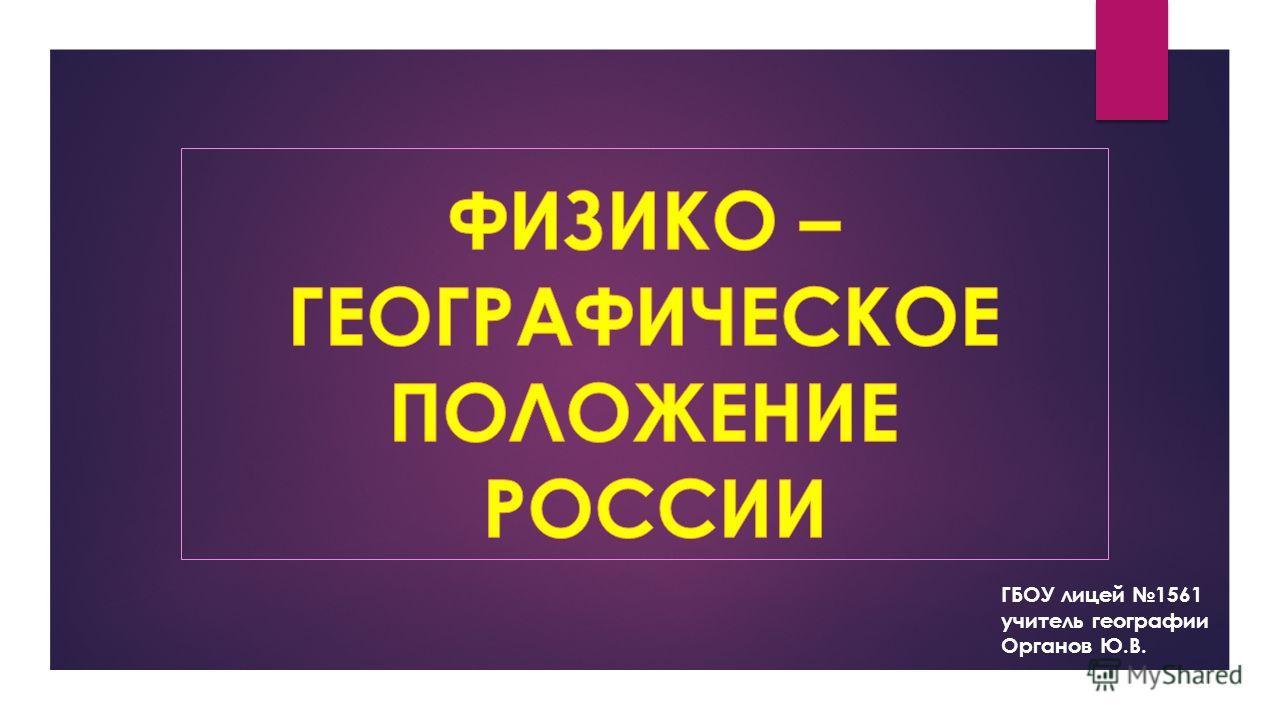 ГБОУ лицей 1561 учитель географии Органов Ю.В.