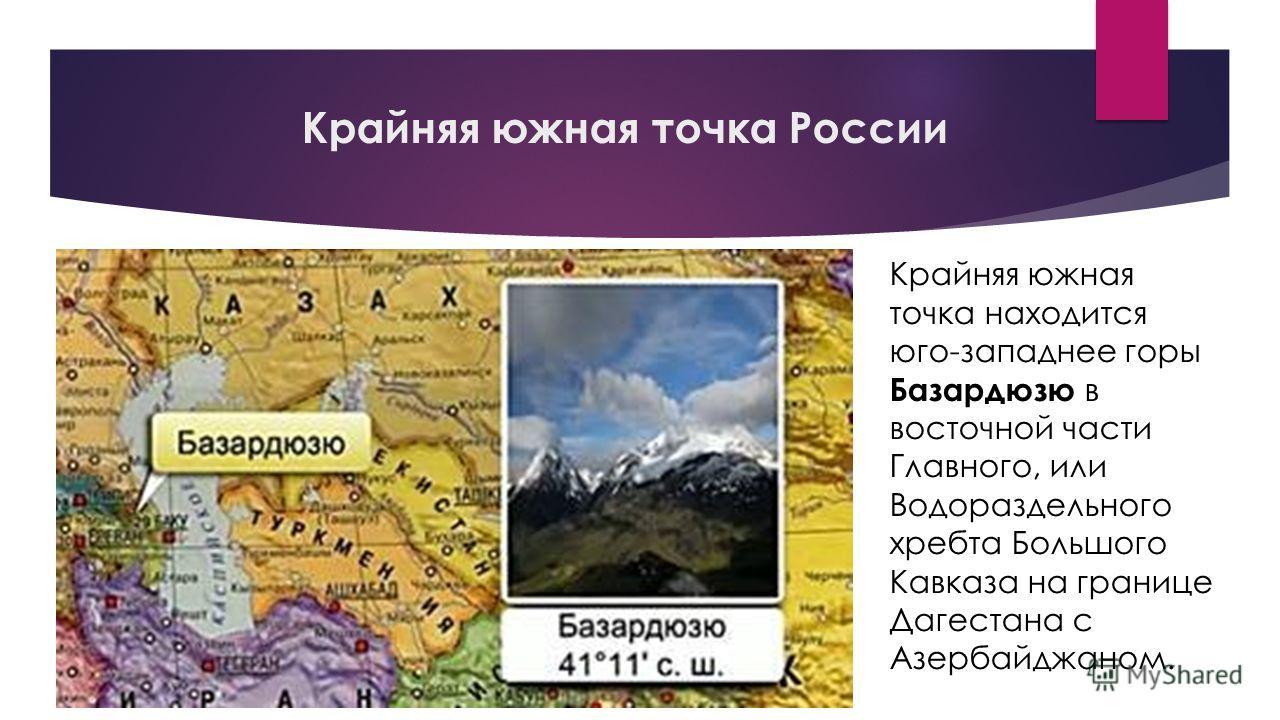 Крайняя южная точка России Крайняя южная точка находится юго-западнее горы Базардюзю в восточной части Главного, или Водораздельного хребта Большого Кавказа на границе Дагестана с Азербайджаном.