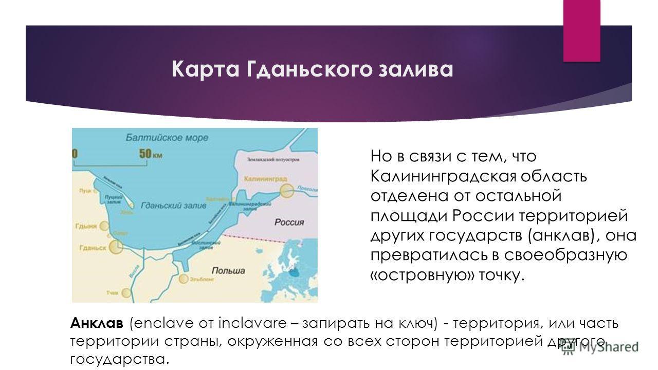 Карта Гданьского залива Но в связи с тем, что Калининградская область отделена от остальной площади России территорией других государств (анклав), она превратилась в своеобразную «островную» точку. Анклав (enclave от inclavare – запирать на ключ) - т
